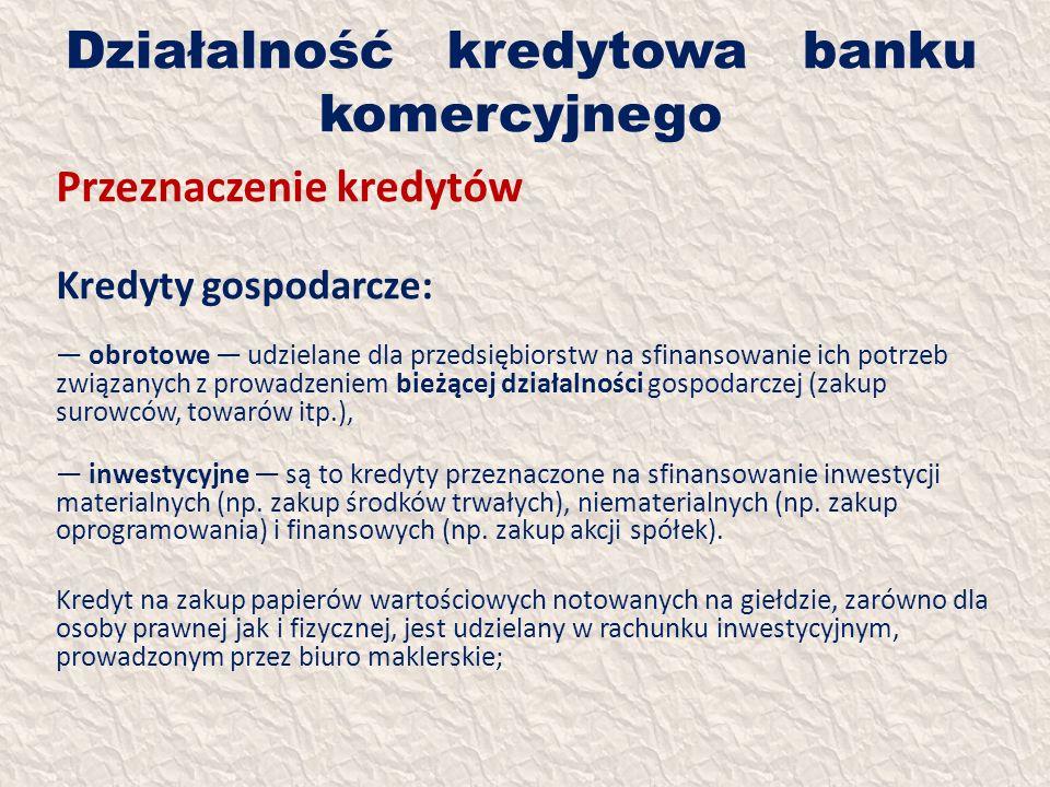 Działalność kredytowa banku komercyjnego Przeznaczenie kredytów Kredyty gospodarcze: obrotowe udzielane dla przedsiębiorstw na sfinansowanie ich potrz