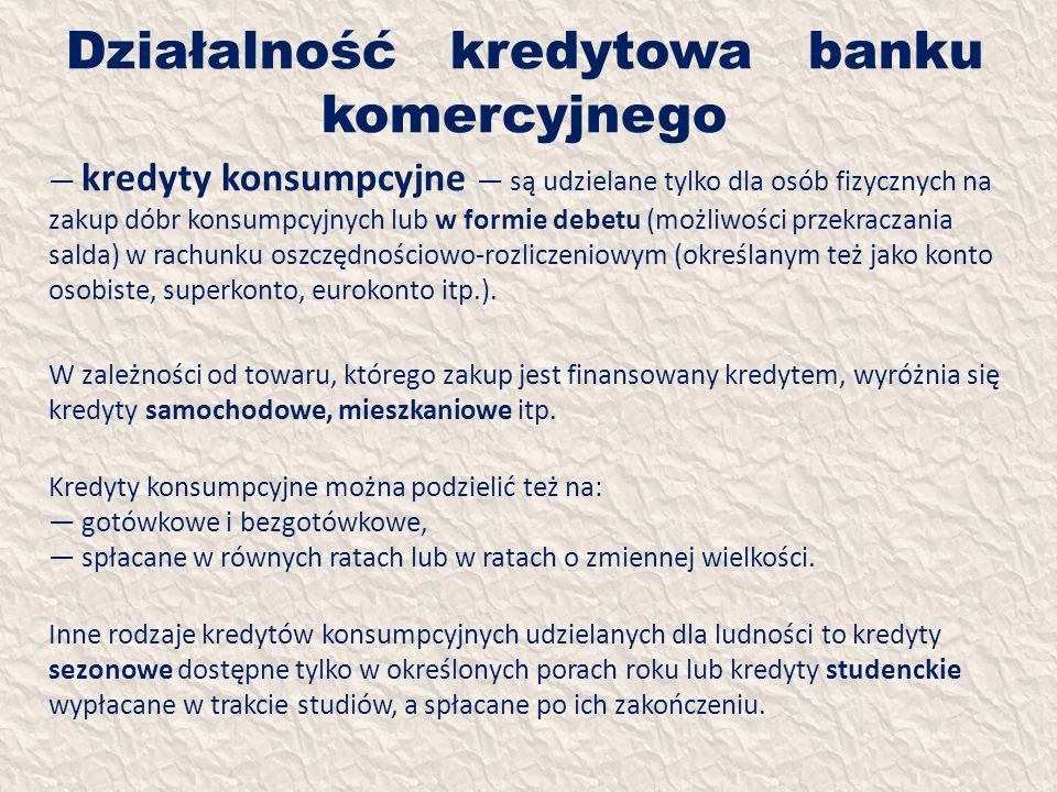 Działalność kredytowa banku komercyjnego kredyty konsumpcyjne są udzielane tylko dla osób fizycznych na zakup dóbr konsumpcyjnych lub w formie debetu