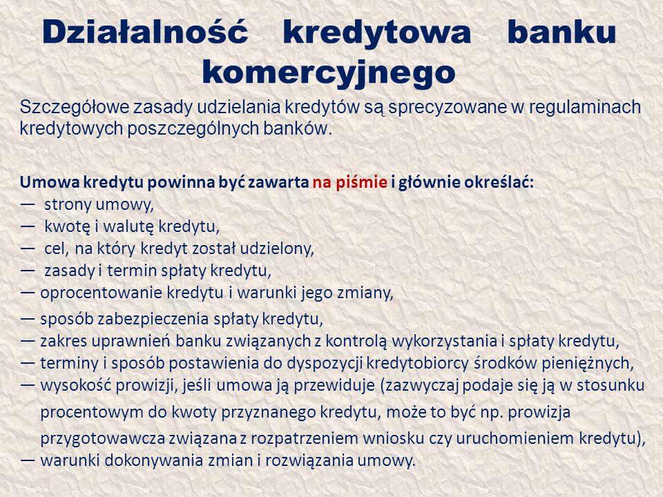 Działalność kredytowa banku komercyjnego Szczegółowe zasady udzielania kredytów są sprecyzowane w regulaminach kredytowych poszczególnych banków. Umow