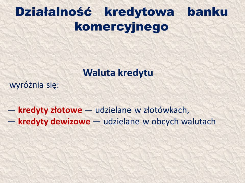 Działalność kredytowa banku komercyjnego Waluta kredytu wyróżnia się: kredyty złotowe udzielane w złotówkach, kredyty dewizowe udzielane w obcych walu