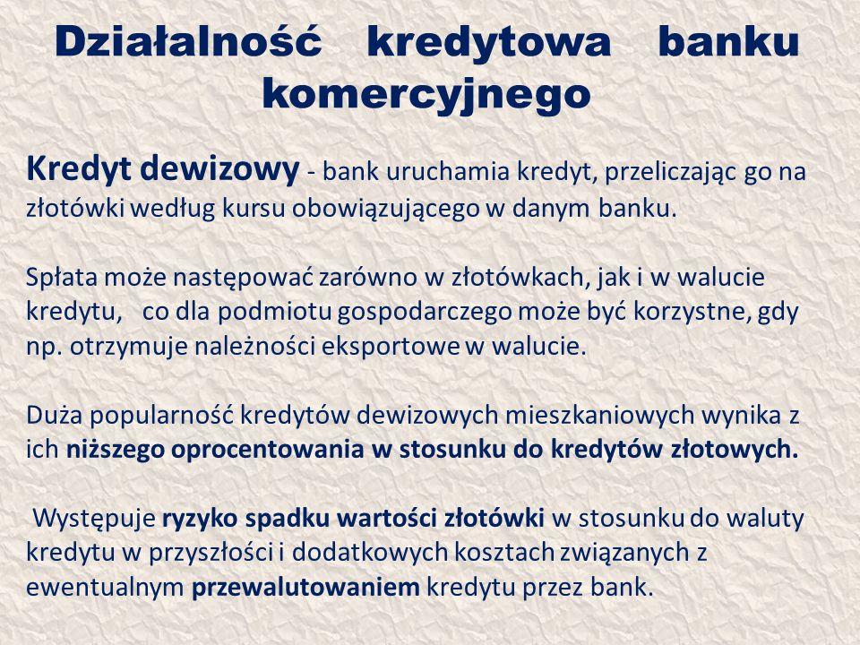 Działalność kredytowa banku komercyjnego Kredyt dewizowy - bank uruchamia kredyt, przeliczając go na złotówki według kursu obowiązującego w danym bank