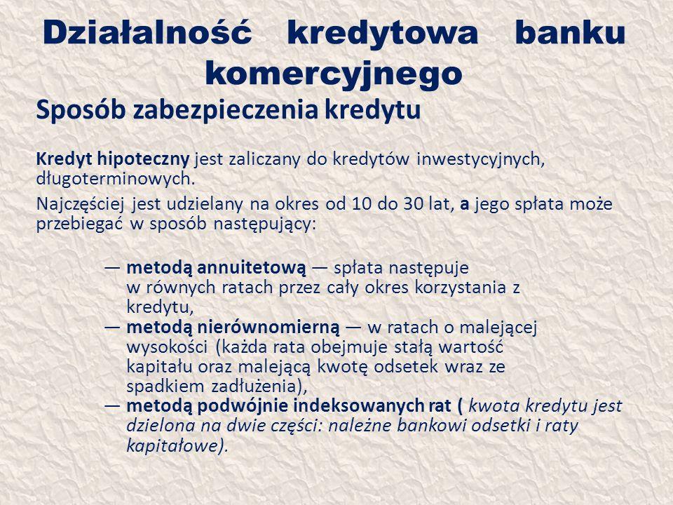 Działalność kredytowa banku komercyjnego Sposób zabezpieczenia kredytu Kredyt hipoteczny jest zaliczany do kredytów inwestycyjnych, długoterminowych.