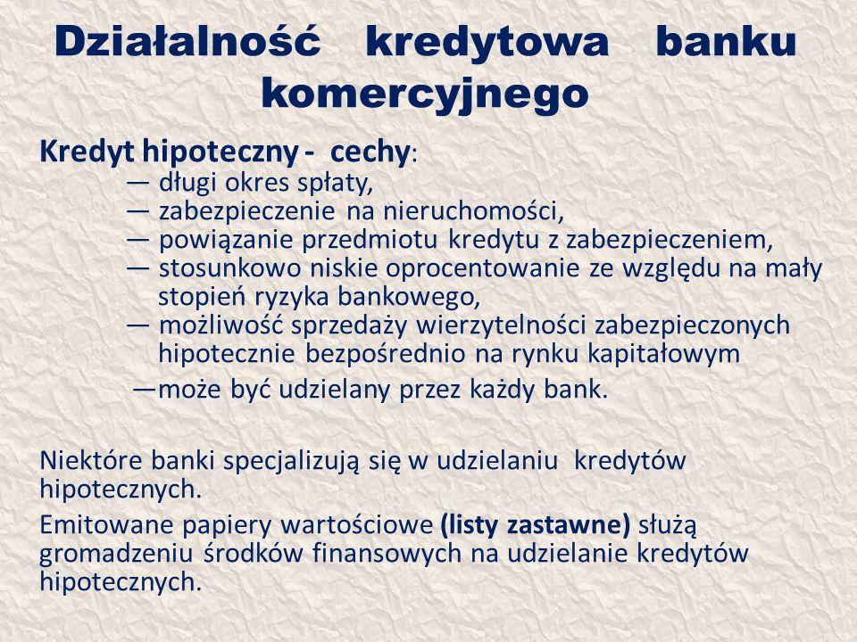 Działalność kredytowa banku komercyjnego Kredyt hipoteczny - cechy : długi okres spłaty, zabezpieczenie na nieruchomości, powiązanie przedmiotu kredyt