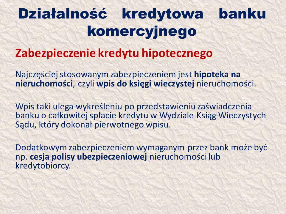 Działalność kredytowa banku komercyjnego Zabezpieczenie kredytu hipotecznego Najczęściej stosowanym zabezpieczeniem jest hipoteka na nieruchomości, cz