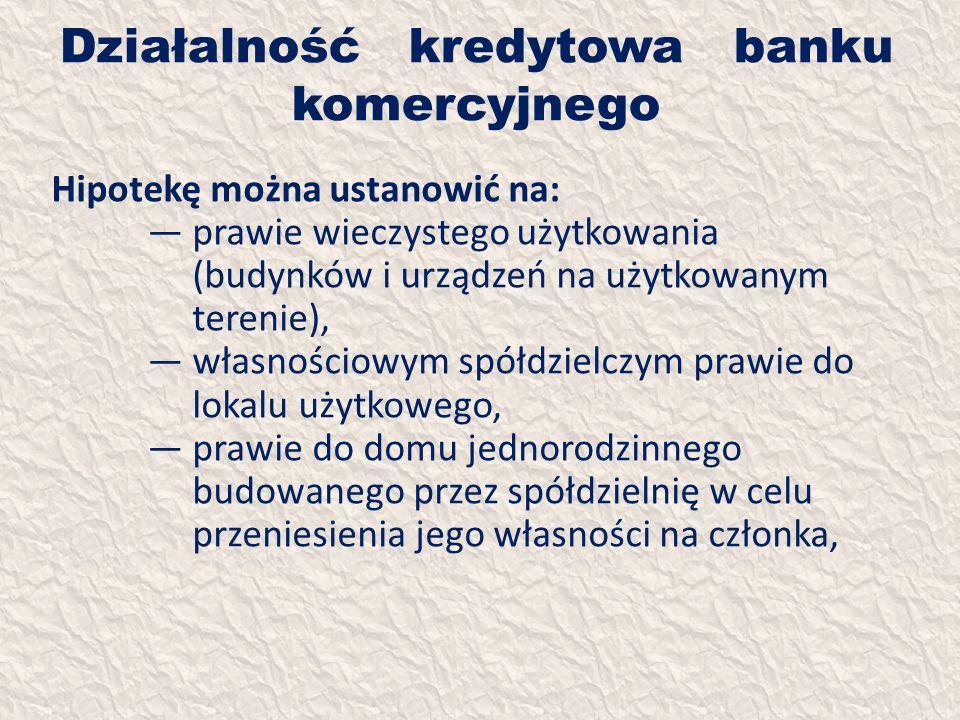Działalność kredytowa banku komercyjnego Hipotekę można ustanowić na: prawie wieczystego użytkowania (budynków i urządzeń na użytkowanym terenie), wła