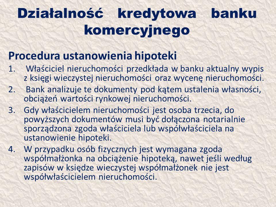 Działalność kredytowa banku komercyjnego Procedura ustanowienia hipoteki 1. Właściciel nieruchomości przedkłada w banku aktualny wypis z księgi wieczy