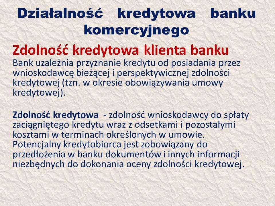 Działalność kredytowa banku komercyjnego Zdolność kredytowa klienta banku Bank uzależnia przyznanie kredytu od posiadania przez wnioskodawcę bieżącej