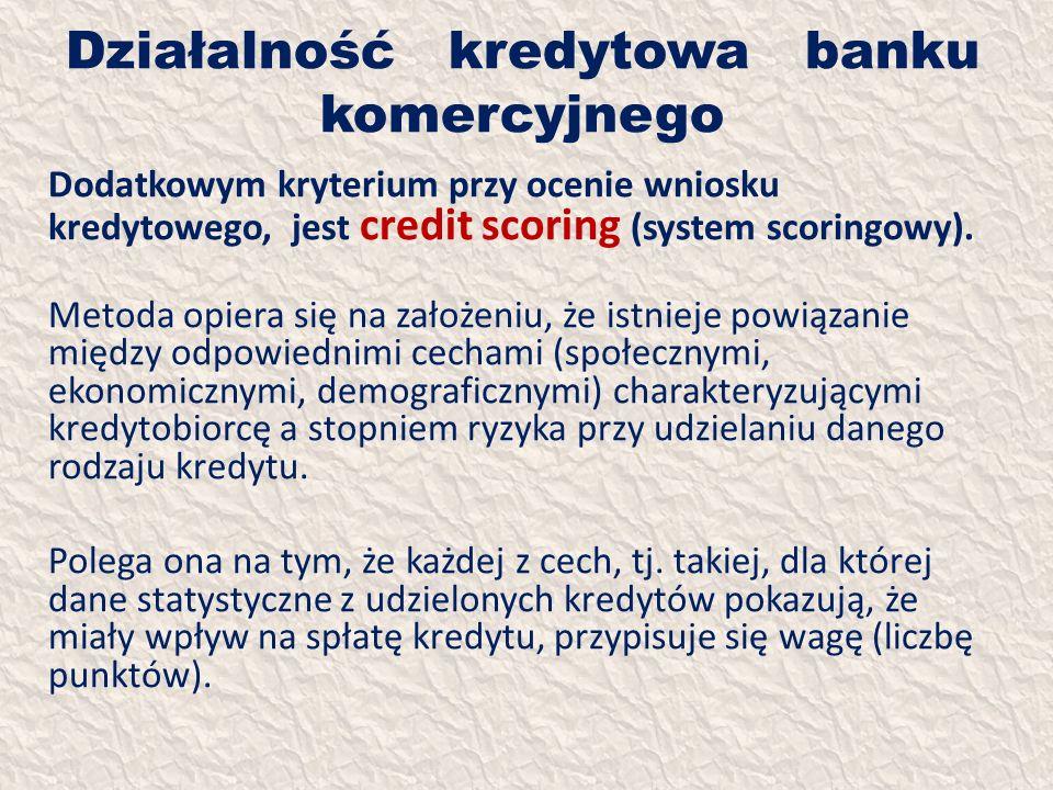 Działalność kredytowa banku komercyjnego Dodatkowym kryterium przy ocenie wniosku kredytowego, jest credit scoring (system scoringowy). Metoda opiera