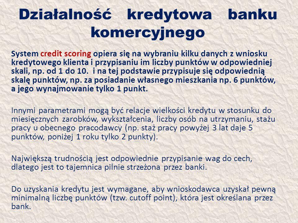 Działalność kredytowa banku komercyjnego System credit scoring opiera się na wybraniu kilku danych z wniosku kredytowego klienta i przypisaniu im licz