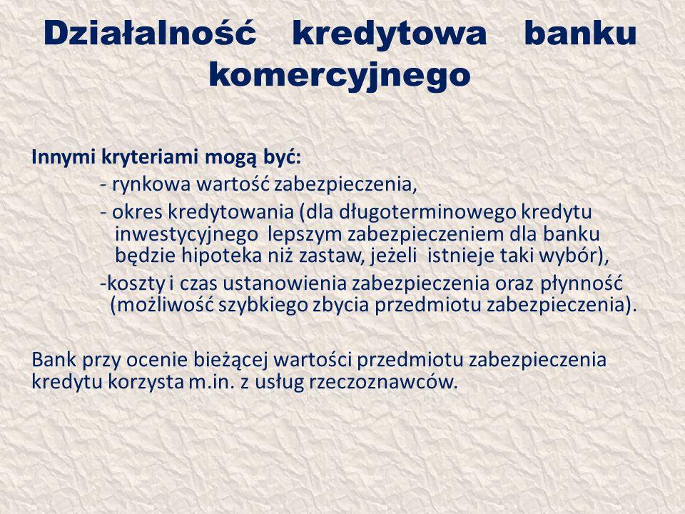 Działalność kredytowa banku komercyjnego Innymi kryteriami mogą być: - rynkowa wartość zabezpieczenia, - okres kredytowania (dla długoterminowego kred
