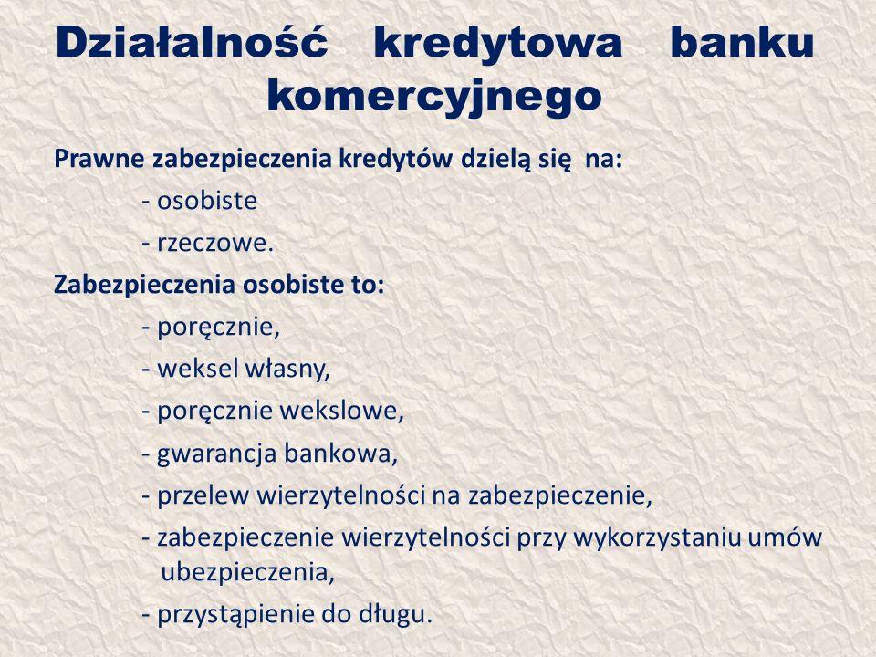 Działalność kredytowa banku komercyjnego Prawne zabezpieczenia kredytów dzielą się na: - osobiste - rzeczowe. Zabezpieczenia osobiste to: - poręcznie,