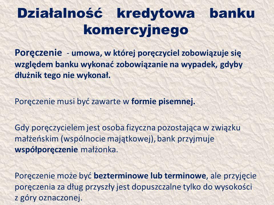 Działalność kredytowa banku komercyjnego Poręczenie - umowa, w której poręczyciel zobowiązuje się względem banku wykonać zobowiązanie na wypadek, gdyb