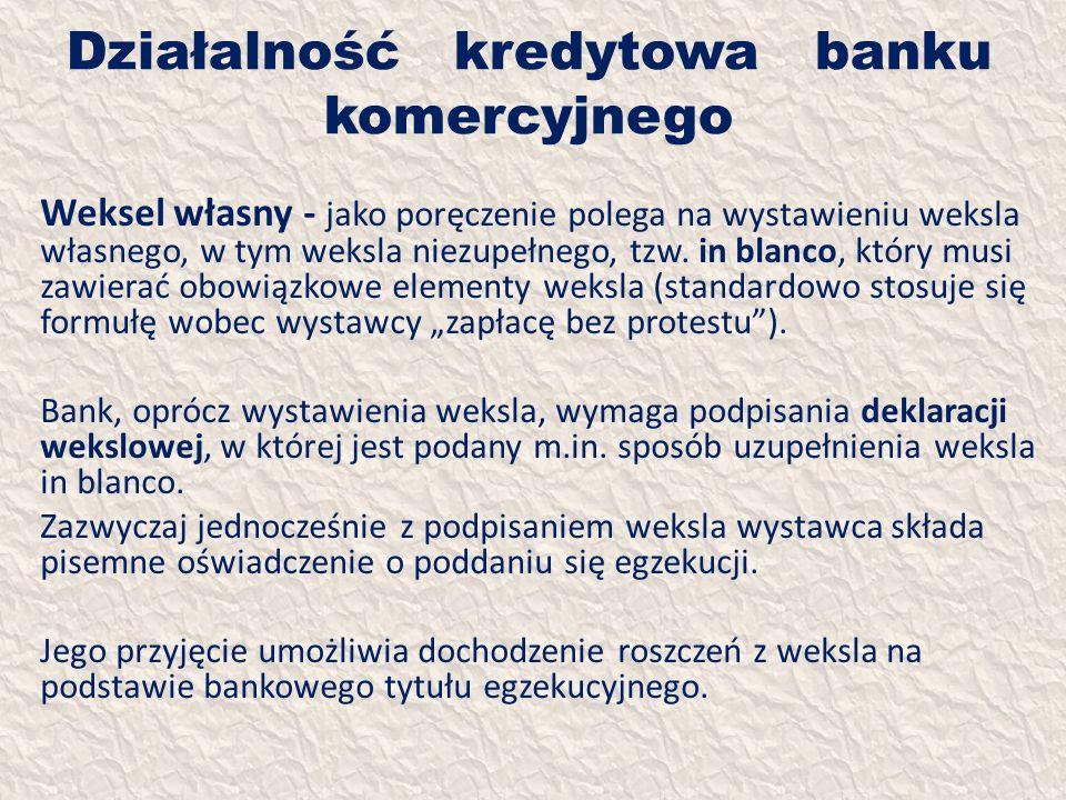 Działalność kredytowa banku komercyjnego Weksel własny - jako poręczenie polega na wystawieniu weksla własnego, w tym weksla niezupełnego, tzw. in bla