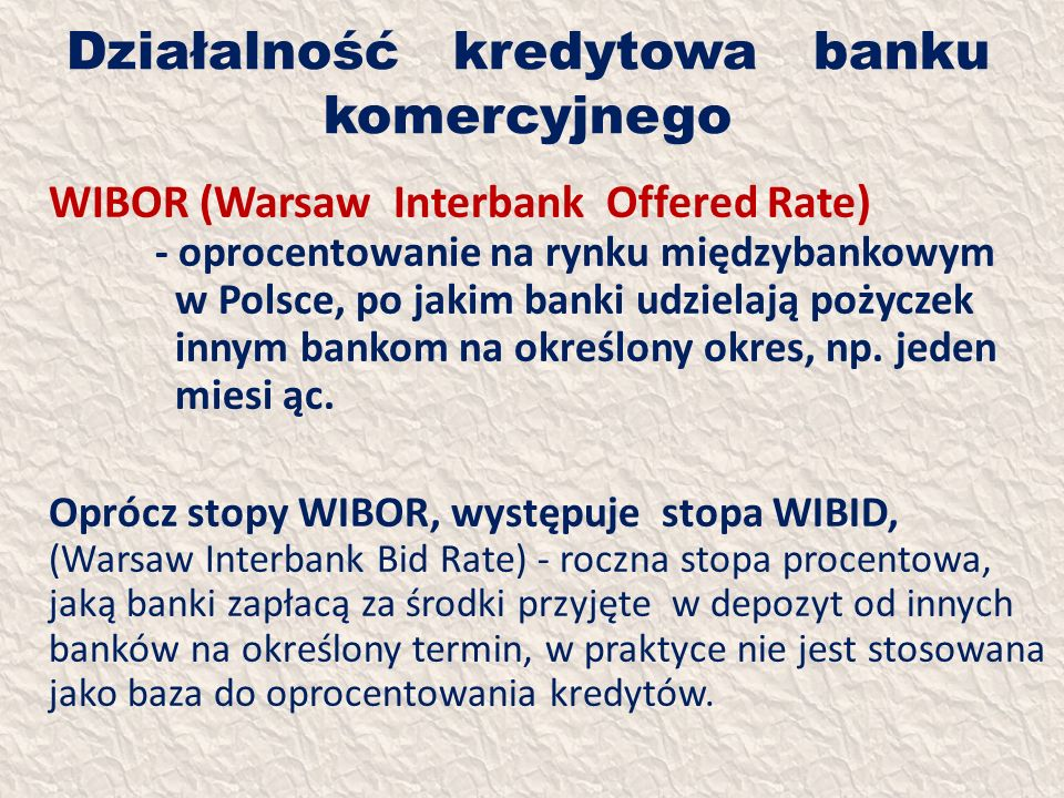 Działalność kredytowa banku komercyjnego WIBOR (Warsaw Interbank Offered Rate) - oprocentowanie na rynku międzybankowym w Polsce, po jakim banki udzie