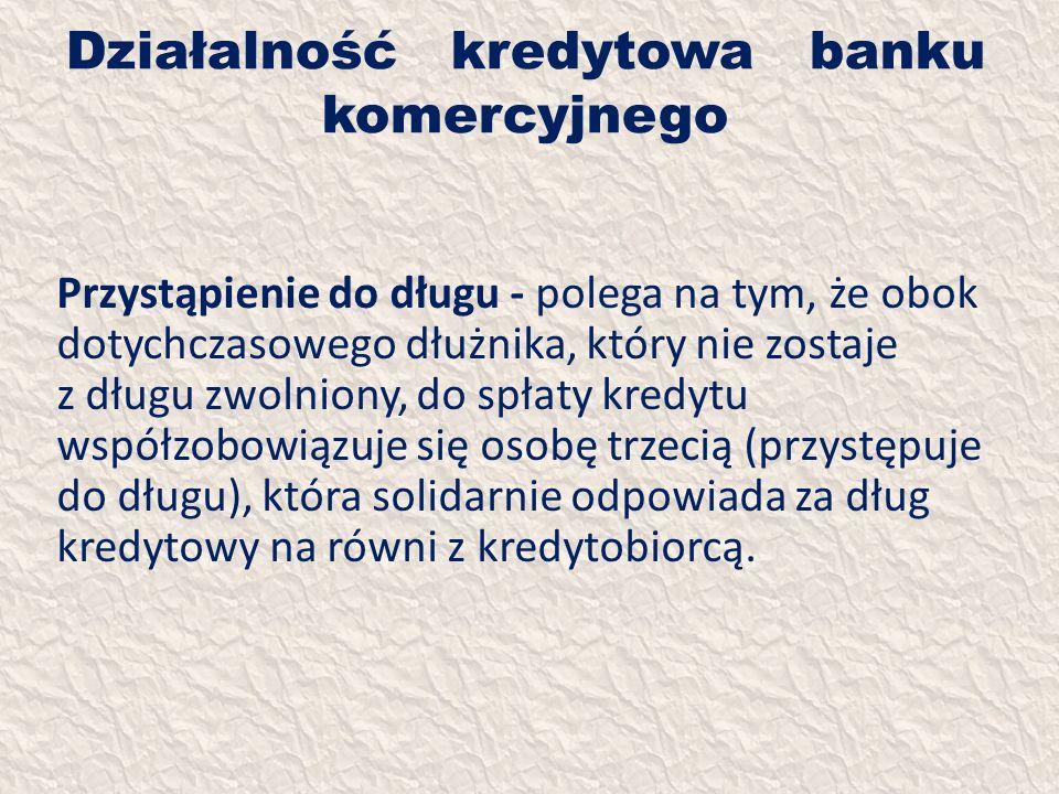 Działalność kredytowa banku komercyjnego Przystąpienie do długu - polega na tym, że obok dotychczasowego dłużnika, który nie zostaje z długu zwolniony