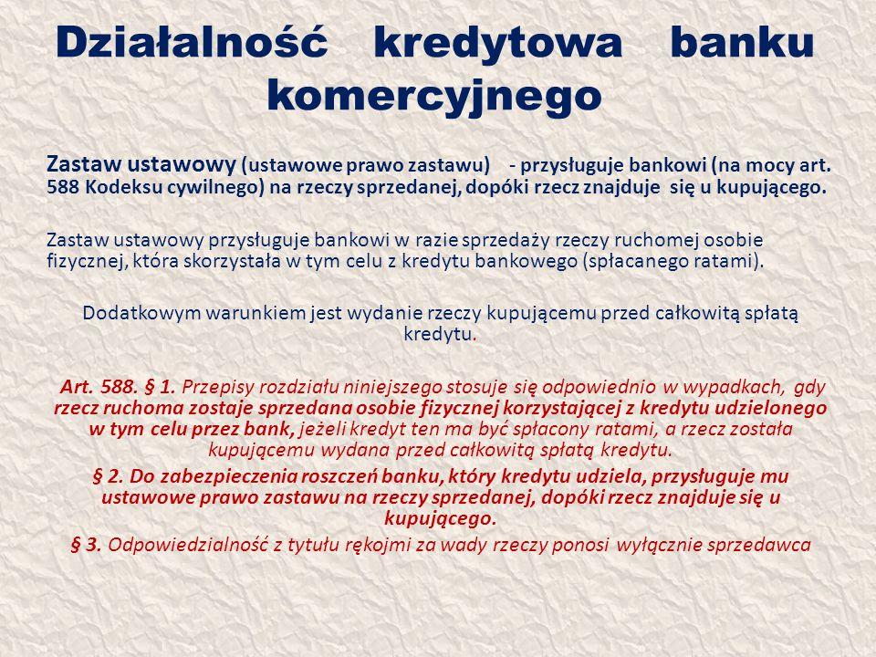 Działalność kredytowa banku komercyjnego Zastaw ustawowy (ustawowe prawo zastawu) - przysługuje bankowi (na mocy art. 588 Kodeksu cywilnego) na rzeczy