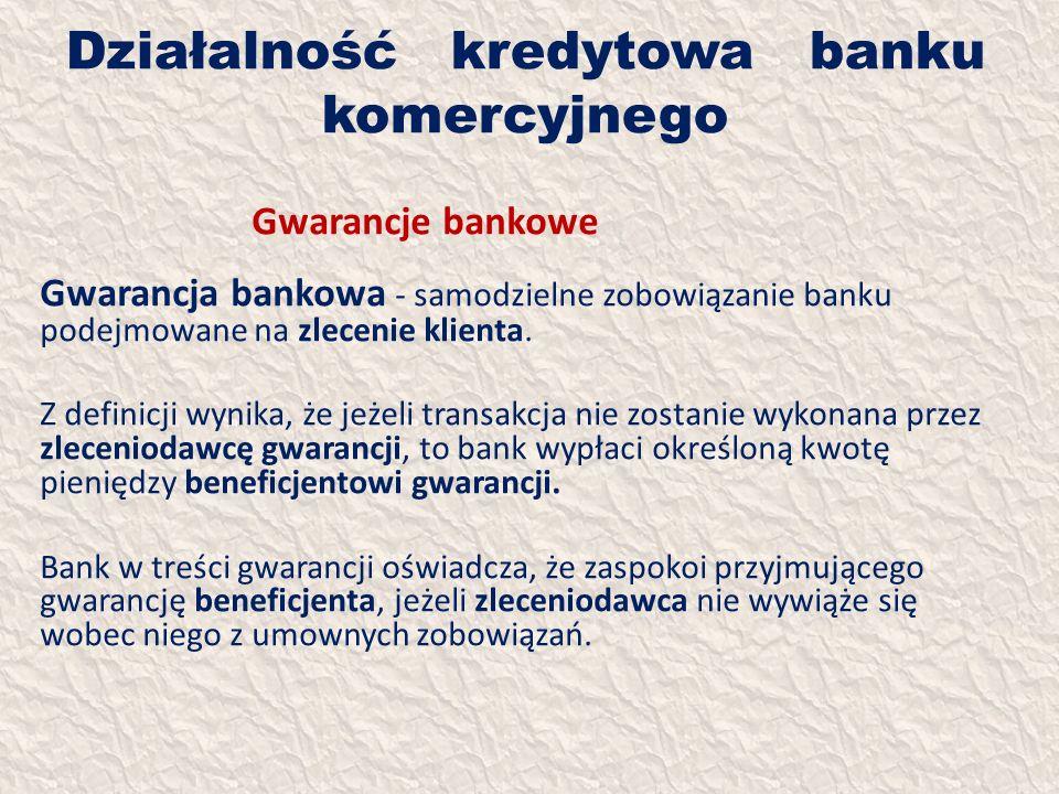 Działalność kredytowa banku komercyjnego Gwarancje bankowe Gwarancja bankowa - samodzielne zobowiązanie banku podejmowane na zlecenie klienta. Z defin