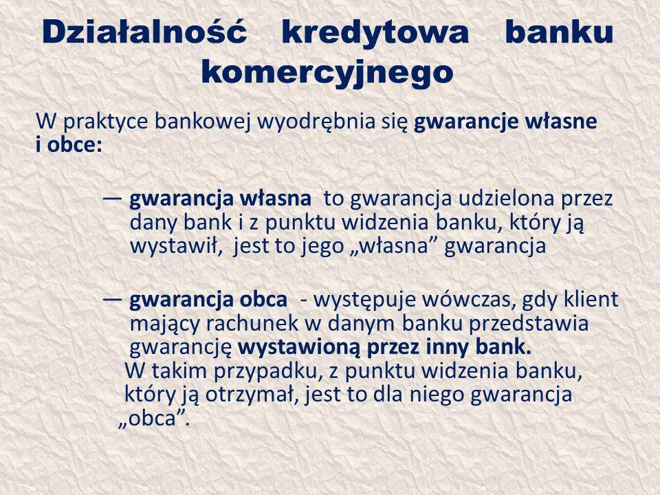 Działalność kredytowa banku komercyjnego W praktyce bankowej wyodrębnia się gwarancje własne i obce: gwarancja własna to gwarancja udzielona przez dan