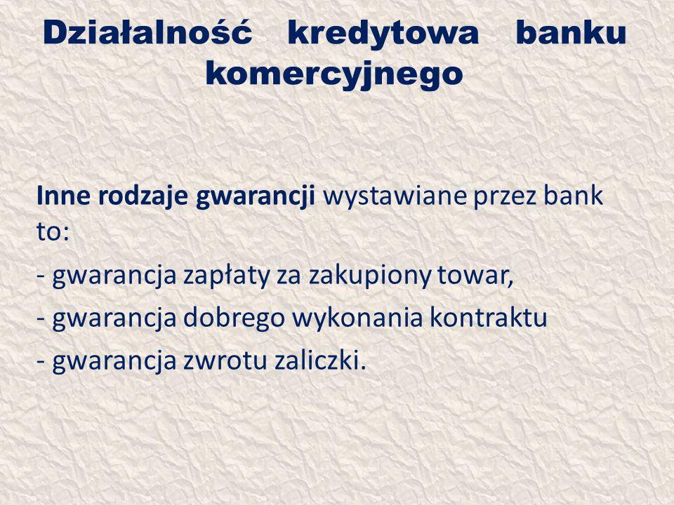 Działalność kredytowa banku komercyjnego Inne rodzaje gwarancji wystawiane przez bank to: - gwarancja zapłaty za zakupiony towar, - gwarancja dobrego