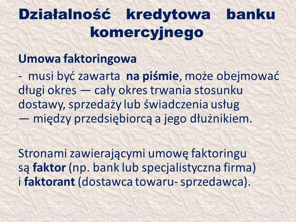 Działalność kredytowa banku komercyjnego Umowa faktoringowa - musi być zawarta na piśmie, może obejmować długi okres cały okres trwania stosunku dosta