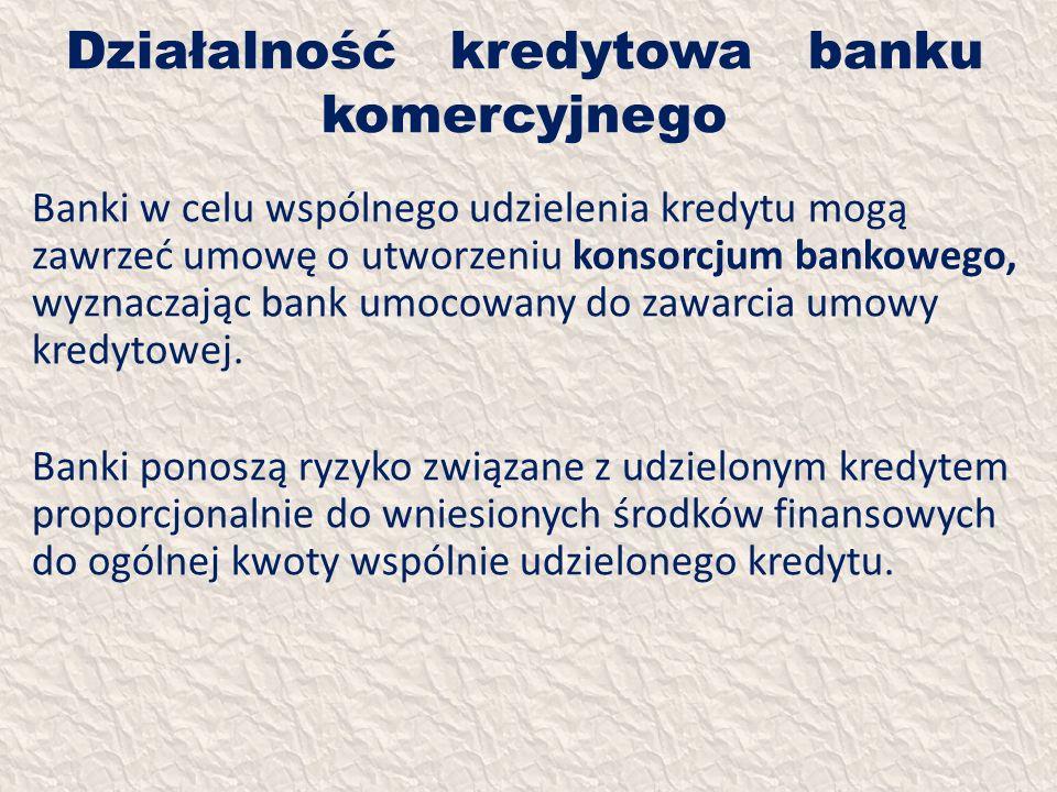 Działalność kredytowa banku komercyjnego Banki w celu wspólnego udzielenia kredytu mogą zawrzeć umowę o utworzeniu konsorcjum bankowego, wyznaczając b
