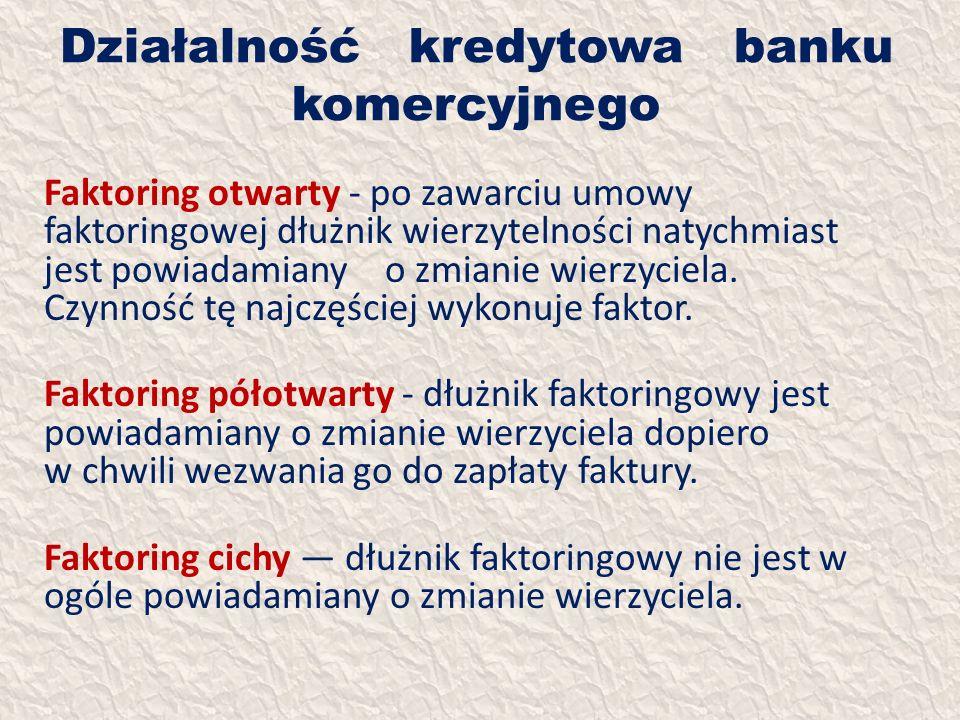 Działalność kredytowa banku komercyjnego Faktoring otwarty - po zawarciu umowy faktoringowej dłużnik wierzytelności natychmiast jest powiadamiany o zm