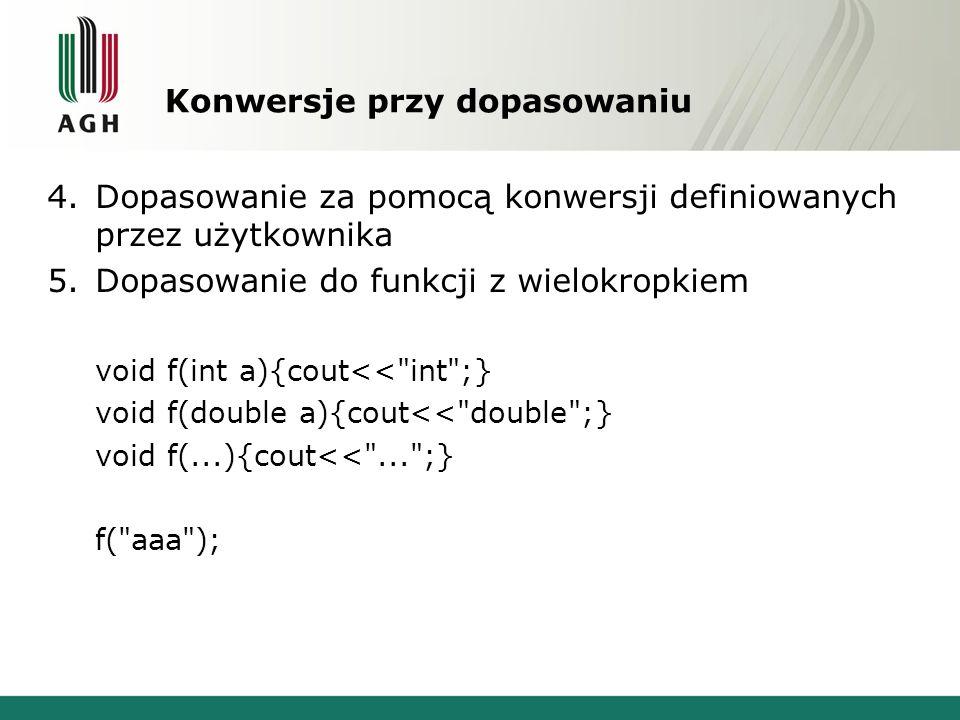Konwersje przy dopasowaniu 4.Dopasowanie za pomocą konwersji definiowanych przez użytkownika 5.Dopasowanie do funkcji z wielokropkiem void f(int a){cout<< int ;} void f(double a){cout<< double ;} void f(...){cout<< ... ;} f( aaa );