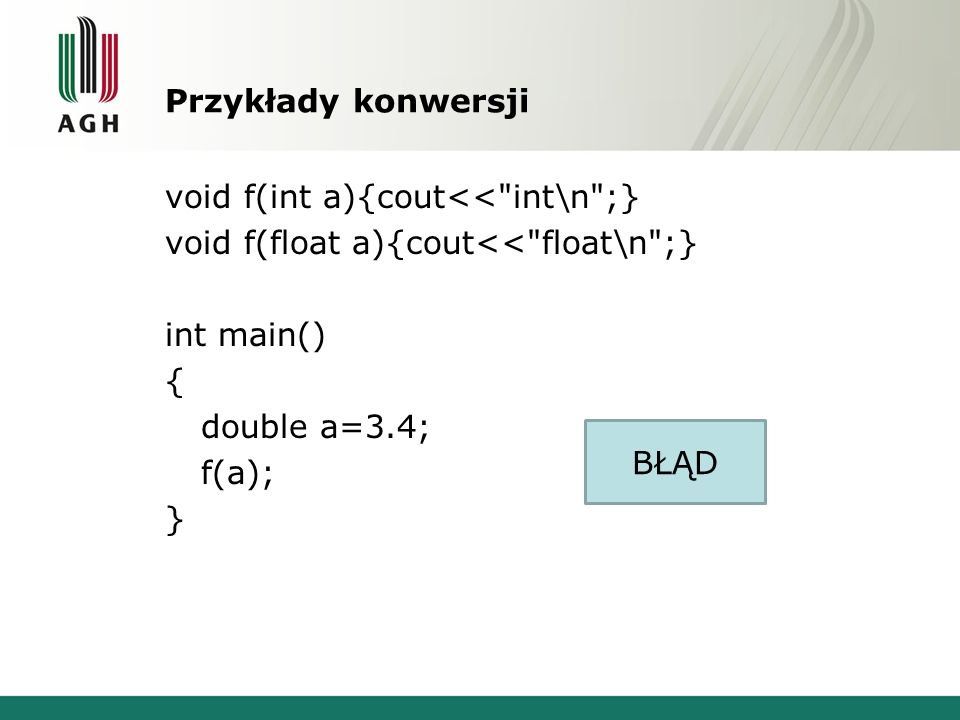 Przykłady konwersji void f(int a){cout<< int\n ;} void f(float a){cout<< float\n ;} int main() { double a=3.4; f(a); } BŁĄD