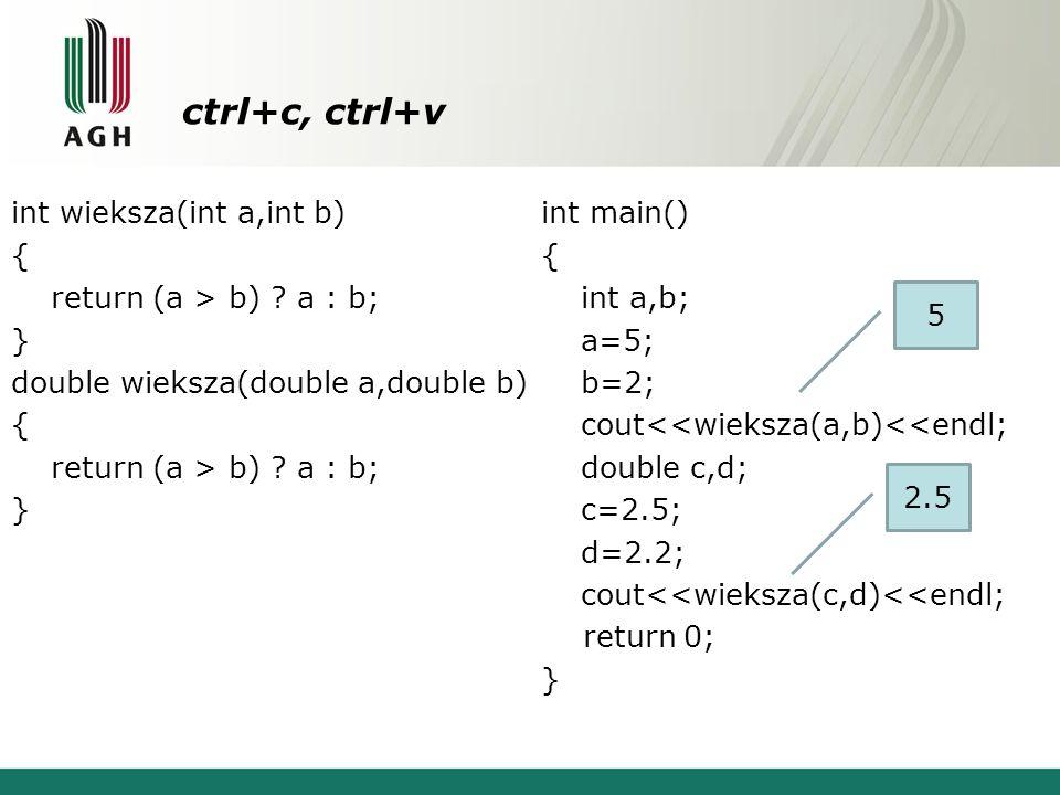 ctrl+c, ctrl+v int wieksza(int a,int b) { return (a > b) ? a : b; } double wieksza(double a,double b) { return (a > b) ? a : b; } int main() { int a,b