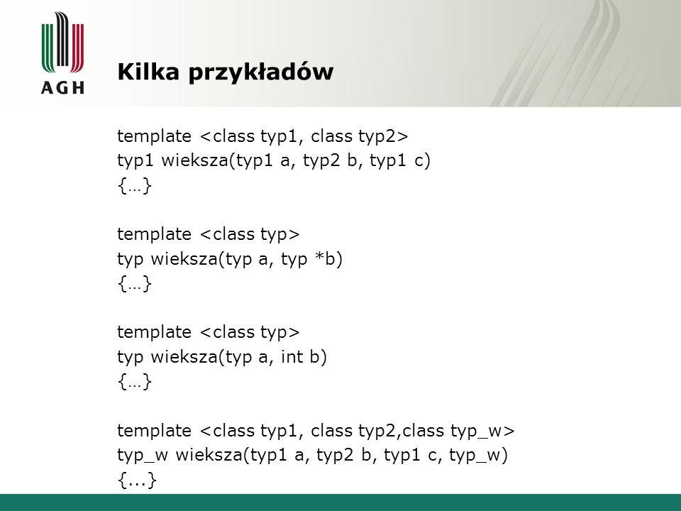 Kilka przykładów template typ1 wieksza(typ1 a, typ2 b, typ1 c) {…} template typ wieksza(typ a, typ *b) {…} template typ wieksza(typ a, int b) {…} template typ_w wieksza(typ1 a, typ2 b, typ1 c, typ_w) {...}