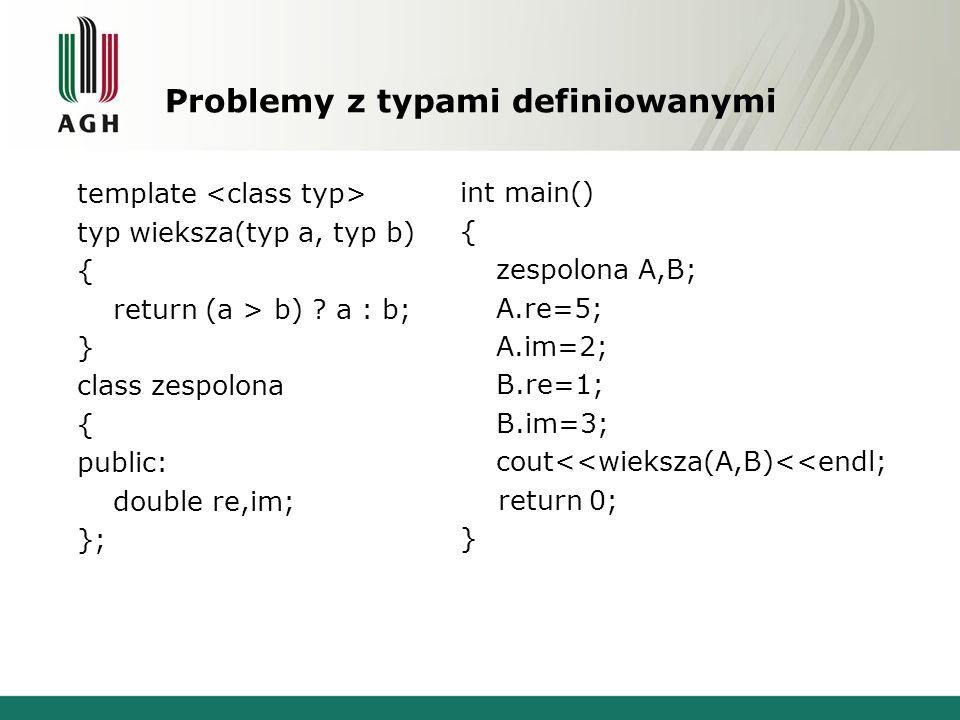 Problemy z typami definiowanymi template typ wieksza(typ a, typ b) { return (a > b) ? a : b; } class zespolona { public: double re,im; }; int main() {