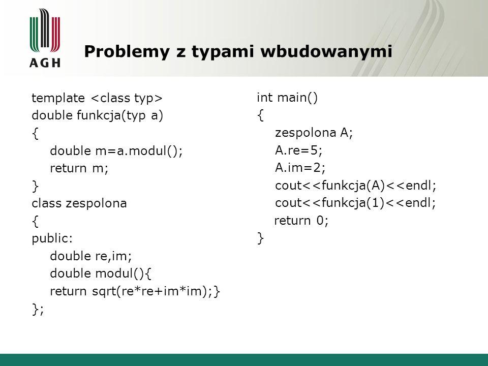 Problemy z typami wbudowanymi template double funkcja(typ a) { double m=a.modul(); return m; } class zespolona { public: double re,im; double modul(){