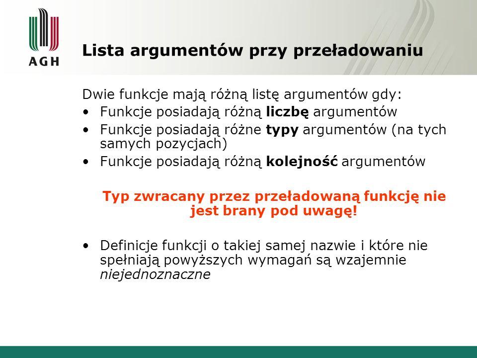Lista argumentów przy przeładowaniu Dwie funkcje mają różną listę argumentów gdy: Funkcje posiadają różną liczbę argumentów Funkcje posiadają różne typy argumentów (na tych samych pozycjach) Funkcje posiadają różną kolejność argumentów Typ zwracany przez przeładowaną funkcję nie jest brany pod uwagę.