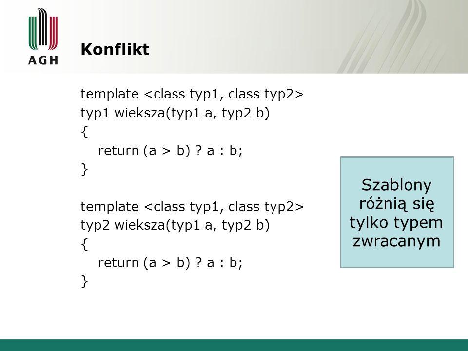Konflikt template typ1 wieksza(typ1 a, typ2 b) { return (a > b) ? a : b; } template typ2 wieksza(typ1 a, typ2 b) { return (a > b) ? a : b; } Szablony