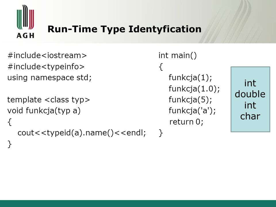 Run-Time Type Identyfication #include using namespace std; template void funkcja(typ a) { cout<<typeid(a).name()<<endl; } int main() { funkcja(1); fun