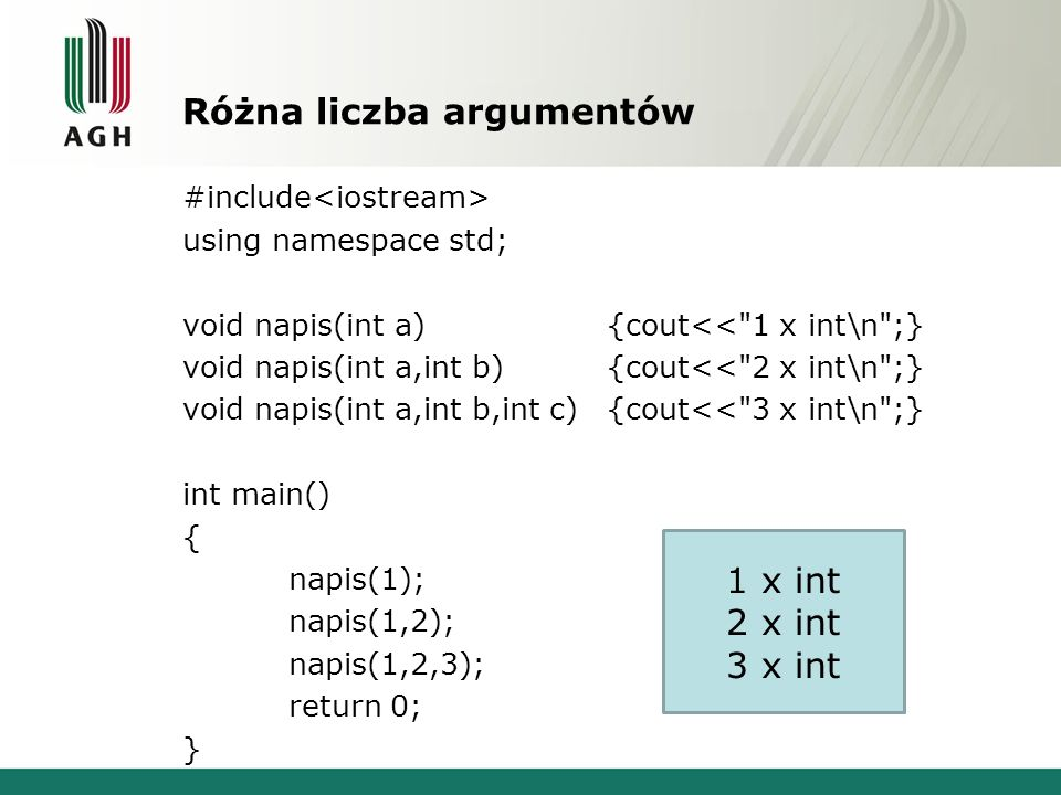 Różna liczba argumentów #include using namespace std; void napis(int a){cout<< 1 x int\n ;} void napis(int a,int b){cout<< 2 x int\n ;} void napis(int a,int b,int c){cout<< 3 x int\n ;} int main() { napis(1); napis(1,2); napis(1,2,3); return 0; } 1 x int 2 x int 3 x int