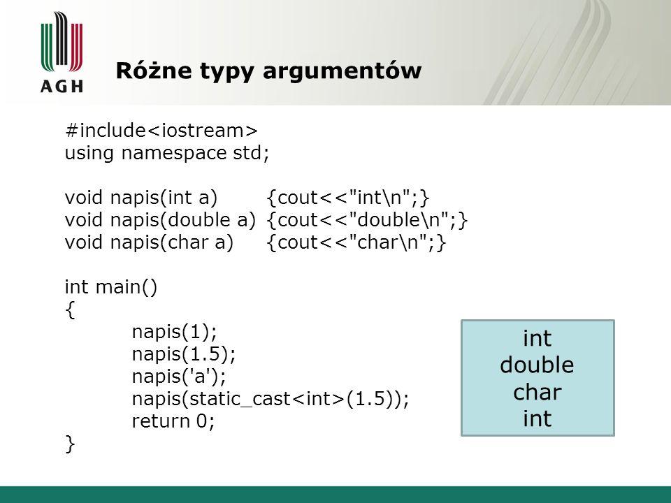 Różna kolejność argumentów #include using namespace std; void napis(int a, double b){cout<< int, double\n ;} void napis(double b, int a){cout<< double, int\n ;} int main() { napis(1,1.5); napis(1.5,1); return 0; } int, double double, int