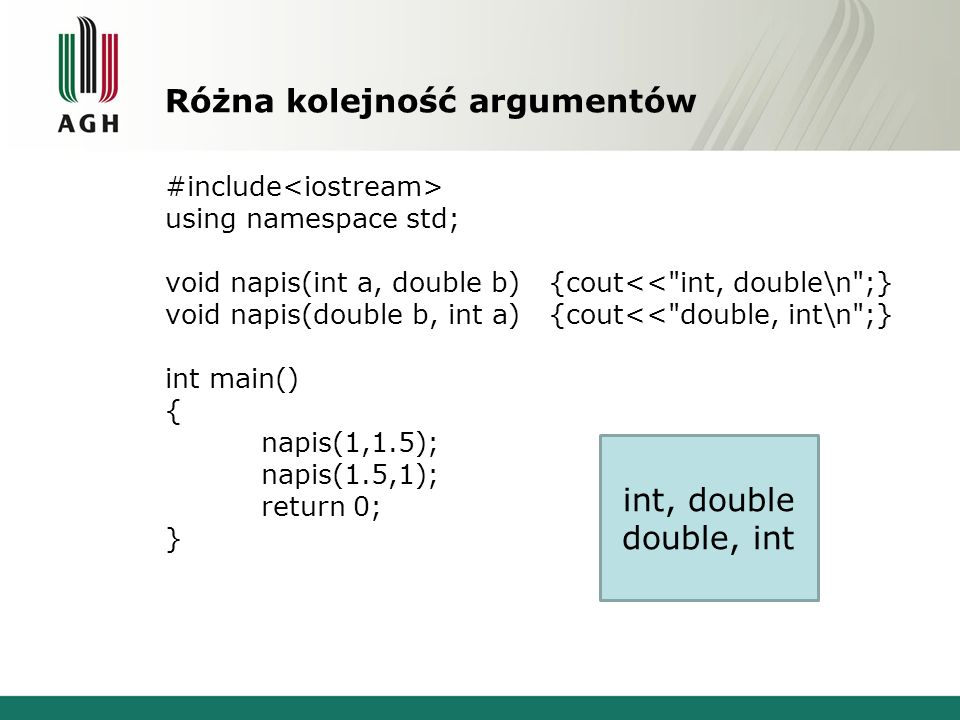 Różne typy funkcji #include using namespace std; int zwroc(double a){return static_cast (a);} double zwroc(double a){return a;} int main() { int a=zwroc(1.5); double b=zwroc(1.5); return 0; } BŁĄD – funkcje nierozróżnialne cout<<zwroc(1.5);