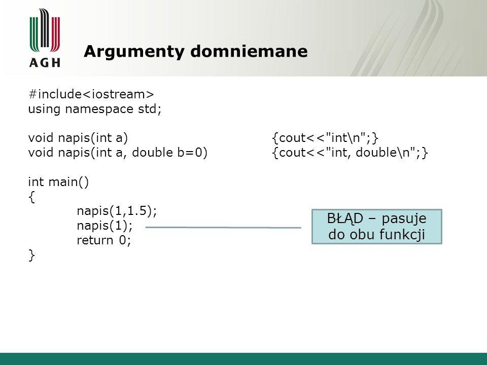 Wskaźnik do przeładowanej funkcji #include using namespace std; void napis(int a){cout<< int\n ;} void napis(double a){cout<< double\n ;} void wywolaj1(void (*wsk)(int)){ cout<< void (*wsk)(int)\n ; wsk(1);} void wywolaj2(void (*wsk)(double)){ cout<< void (*wsk)(double)\n ; wsk(1.5);} int main() { wywolaj1(napis); wywolaj2(napis); return 0; } void (*wsk)(int) int void (*wsk)(double) double