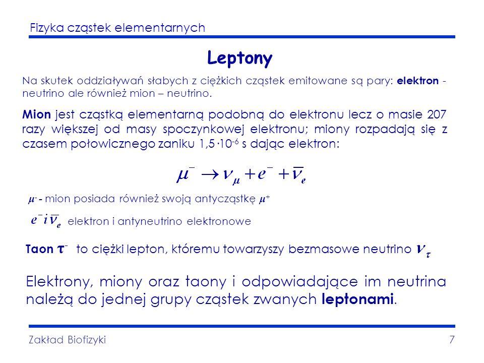 Fizyka cząstek elementarnych Zakład Biofizyki8 Hadrony Hadrony to cząstki uczestniczące w oddziaływaniach silnych, zwanych jądrowymi, grawitacyjnych oraz elektromagnetycznych (jeśli posiadają ładunek).
