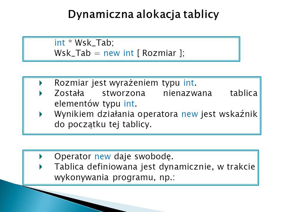 Dynamiczna alokacja tablicy int * Wsk_Tab; Wsk_Tab = new int [ Rozmiar ]; Rozmiar jest wyrażeniem typu int.