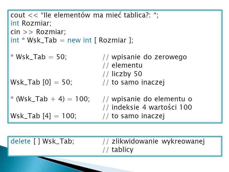 cout << Ile elementów ma mieć tablica : ; int Rozmiar; cin >> Rozmiar; int * Wsk_Tab = new int [ Rozmiar ]; * Wsk_Tab = 50;// wpisanie do zerowego // elementu // liczby 50 Wsk_Tab [0] = 50;// to samo inaczej * (Wsk_Tab + 4) = 100;// wpisanie do elementu o // indeksie 4 wartości 100 Wsk_Tab [4] = 100;// to samo inaczej delete [ ] Wsk_Tab;// zlikwidowanie wykreowanej // tablicy