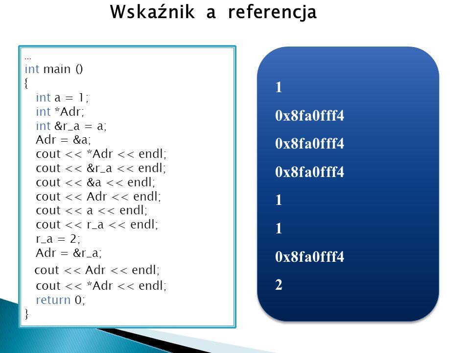 … int main () { int a = 1; int *Adr; int &r_a = a; Adr = &a; cout << *Adr << endl; cout << &r_a << endl; cout << &a << endl; cout << Adr << endl; cout << a << endl; cout << r_a << endl; r_a = 2; Adr = &r_a; cout << Adr << endl; cout << *Adr << endl; return 0; } Wskaźnik a referencja 1 0x8fa0fff4 1 1 2