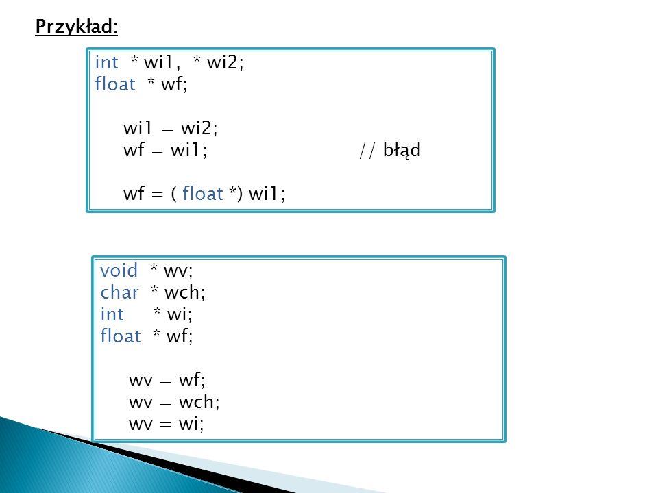 Przykład: int * wi1, * wi2; float * wf; wi1 = wi2; wf = wi1;// błąd wf = ( float *) wi1; void * wv; char * wch; int * wi; float * wf; wv = wf; wv = wch; wv = wi;