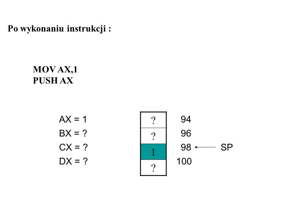 Przykład zastosowania stosu ? ? ? ? AX = ? CX = ? DX = ? BX = ?96 98 94 100SP