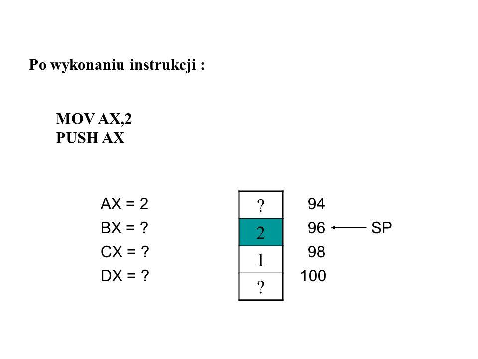 ? ? 1 ? AX = 1 CX = ? DX = ? BX = ?96 98 94 100 SP Po wykonaniu instrukcji : MOV AX,1 PUSH AX