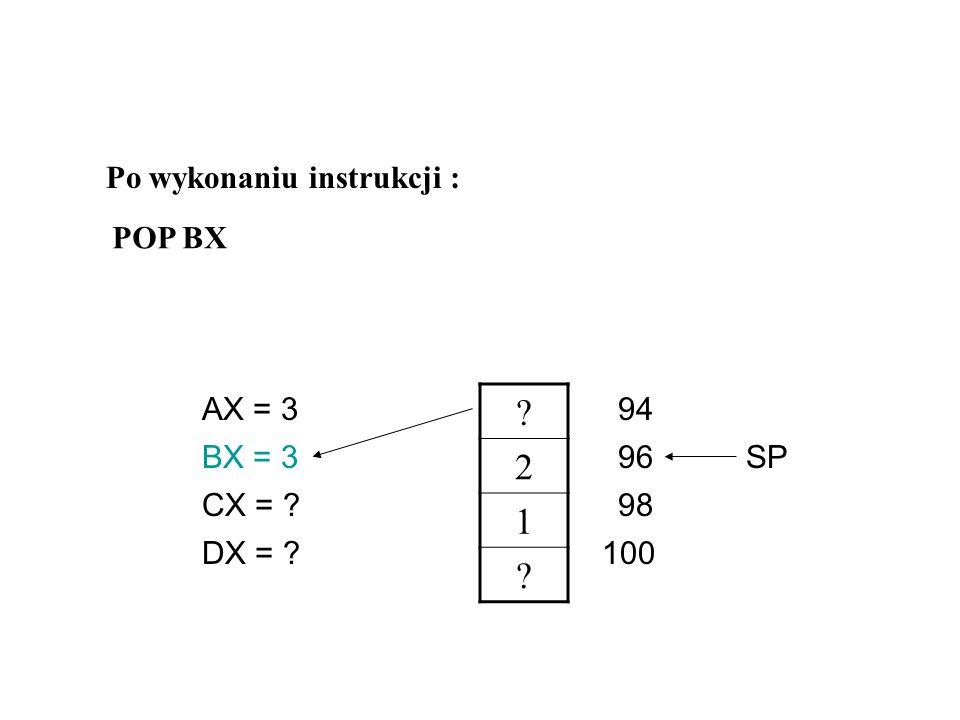 3 2 1 ? AX = 3 CX = ? DX = ? BX = ?96 98 94 100 SP Po wykonaniu instrukcji : MOV AX,3 PUSH AX