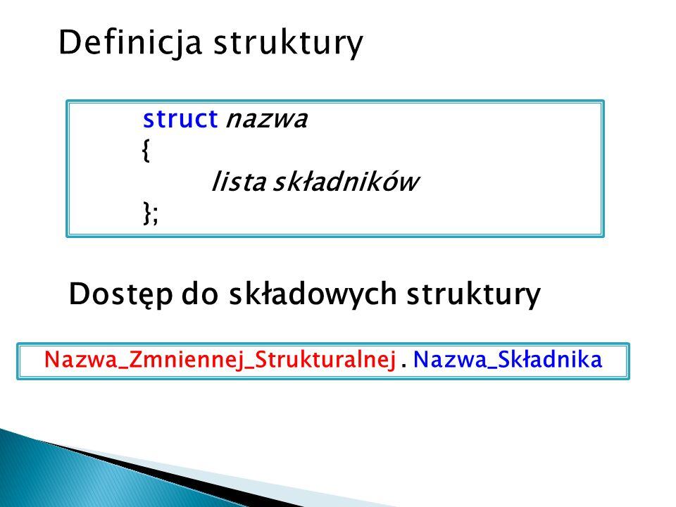 Wskaźnik do struktury Jeśli do obiektu strukturalnego odwołujemy się za pomocą wskaźnika, to dostęp do poszczególnych pól uzyskujemy za pomocą operatora -> ( znak - oraz znak > ) Operator -> jest operatorem dostępu pośredniego Wskaźnik_do_Obiektu -> Nazwa_Składnika