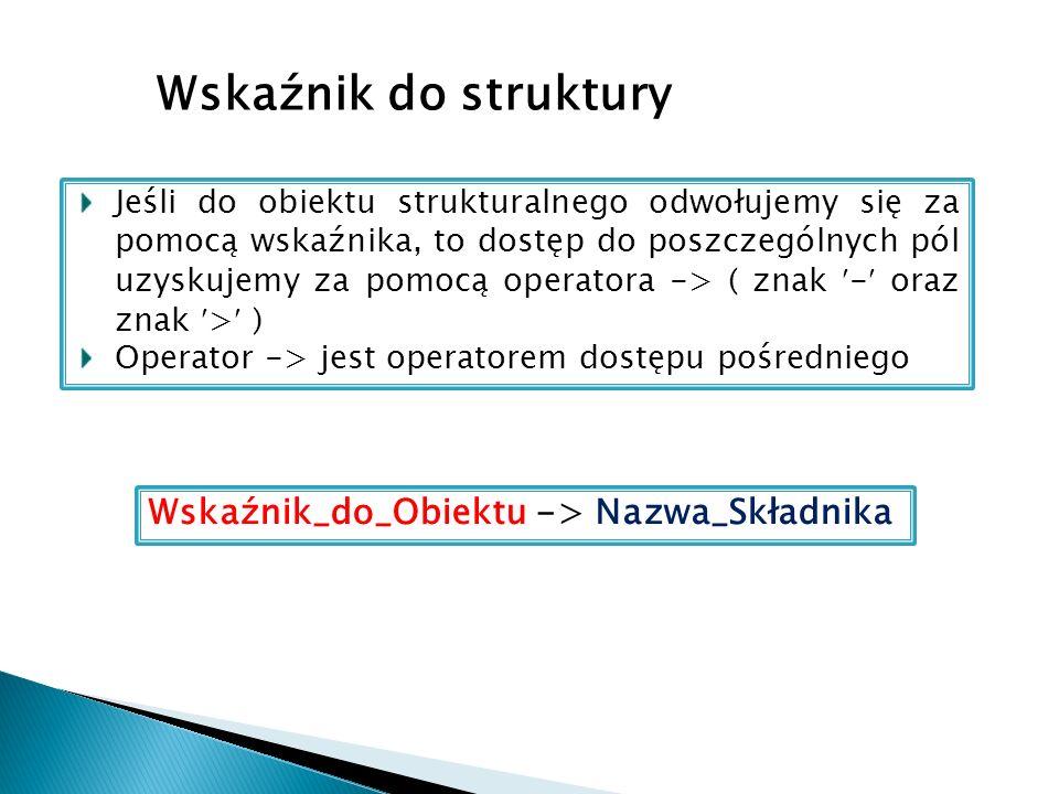 Wskaźnik do struktury Jeśli do obiektu strukturalnego odwołujemy się za pomocą wskaźnika, to dostęp do poszczególnych pól uzyskujemy za pomocą operato
