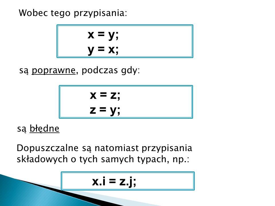 Wobec tego przypisania: x = y; y = x; są poprawne, podczas gdy: x = z; z = y; są błędne Dopuszczalne są natomiast przypisania składowych o tych samych